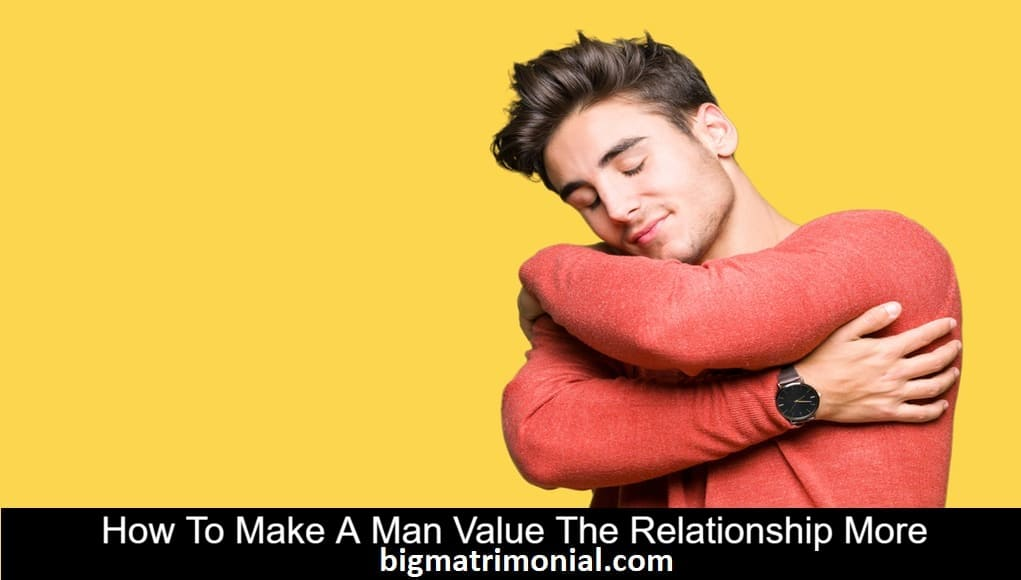 how to make a man value the relationship
