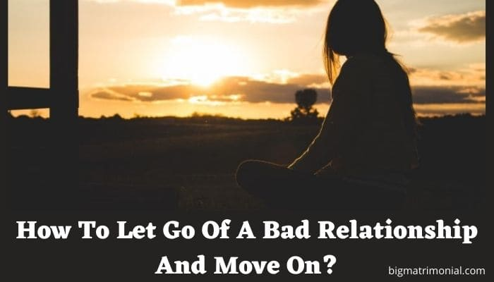 How To Let Go Of A Bad Relationship And Move On