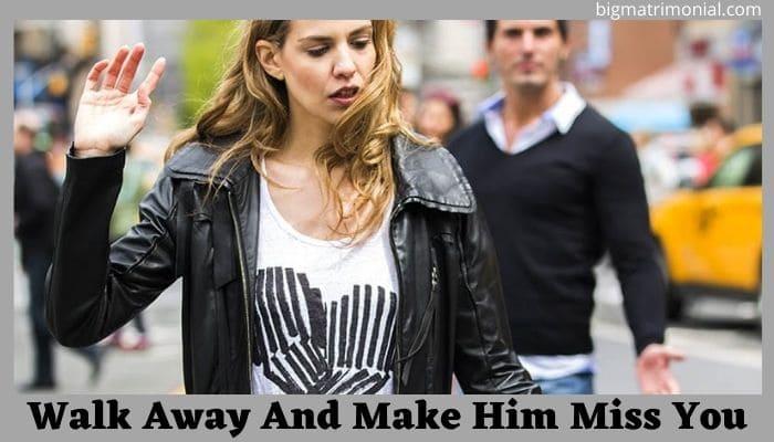 Walk Away And Make Him Miss You
