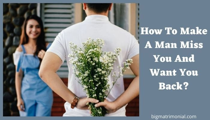 How To Make A Man Miss You And Want You Back?